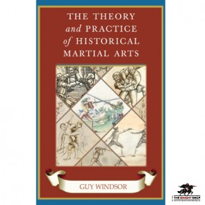 The Theory and Practice of Historical Martial Arts By Guy Windsor